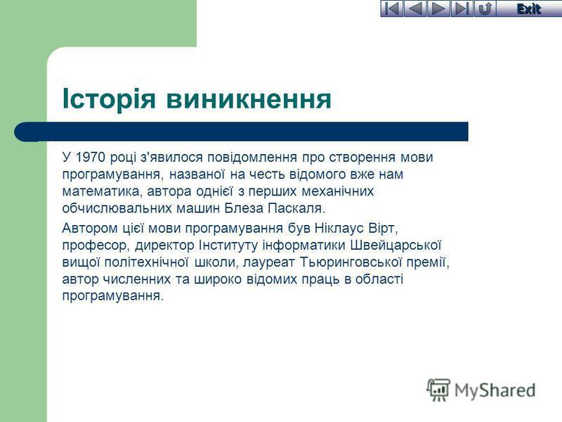 Exit Історія виникнення У 1970 році з'явилося повідомлення про створення мови програмування, названої на честь відомого вже нам математика, автора однієї з перших механічних обчислювальних машин Блеза Паскаля. Автором цієї мови програмування був Нікл