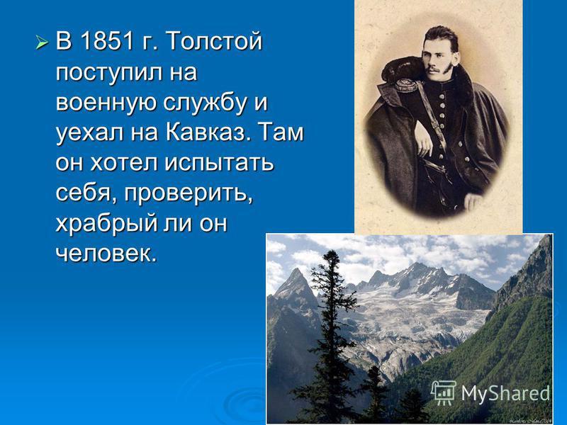 В 1851 г. Толстой поступил на военную службу и уехал на Кавказ. Там он хотел испытать себя, проверить, храбрый ли он человек. В 1851 г. Толстой поступил на военную службу и уехал на Кавказ. Там он хотел испытать себя, проверить, храбрый ли он человек