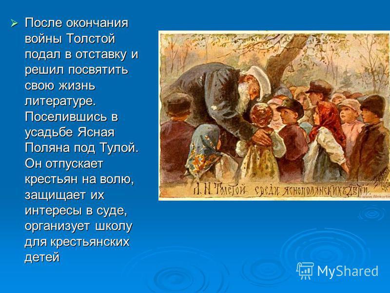 После окончания войны Толстой подал в отставку и решил посвятить свою жизнь литературе. Поселившись в усадьбе Ясная Поляна под Тулой. Он отпускает крестьян на волю, защищает их интересы в суде, организует школу для крестьянских детей После окончания
