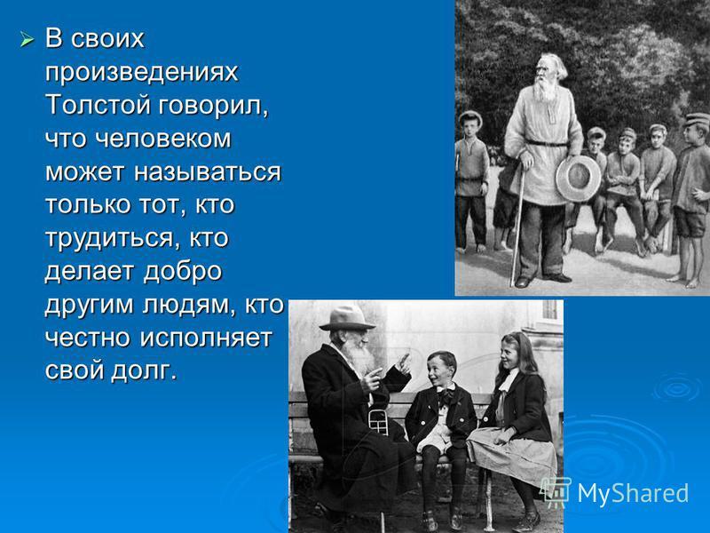 В своих произведениях Толстой говорил, что человеком может называться только тот, кто трудиться, кто делает добро другим людям, кто честно исполняет свой долг. В своих произведениях Толстой говорил, что человеком может называться только тот, кто труд