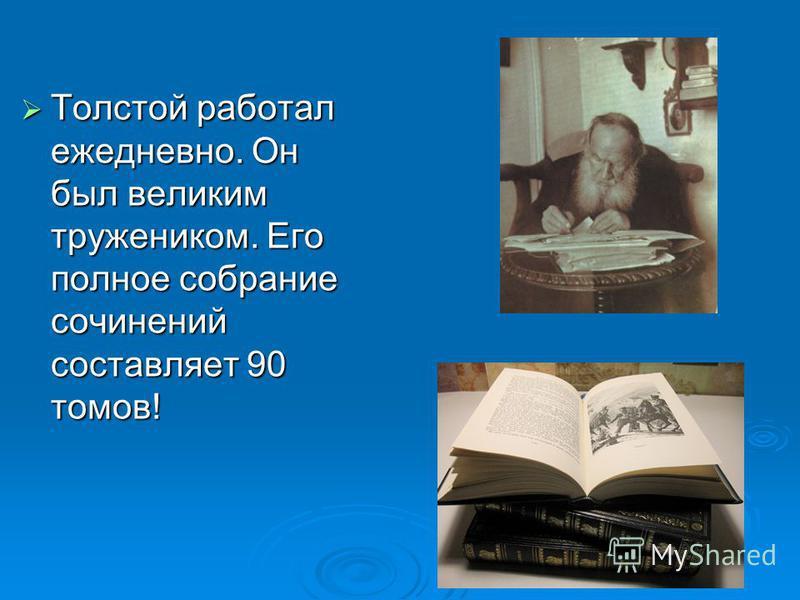 Толстой работал ежедневно. Он был великим тружеником. Его полное собрание сочинений составляет 90 томов! Толстой работал ежедневно. Он был великим тружеником. Его полное собрание сочинений составляет 90 томов!