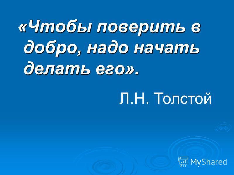 «Чтобы поверить в добро, надо начать делать его». «Чтобы поверить в добро, надо начать делать его». Л.Н. Толстой