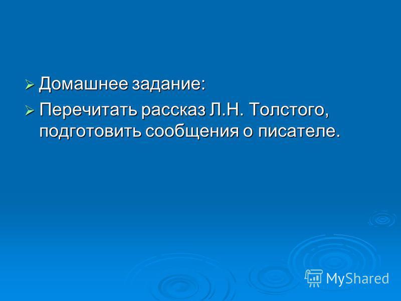 Домашнее задание: Домашнее задание: Перечитать рассказ Л.Н. Толстого, подготовить сообщения о писателе. Перечитать рассказ Л.Н. Толстого, подготовить сообщения о писателе.