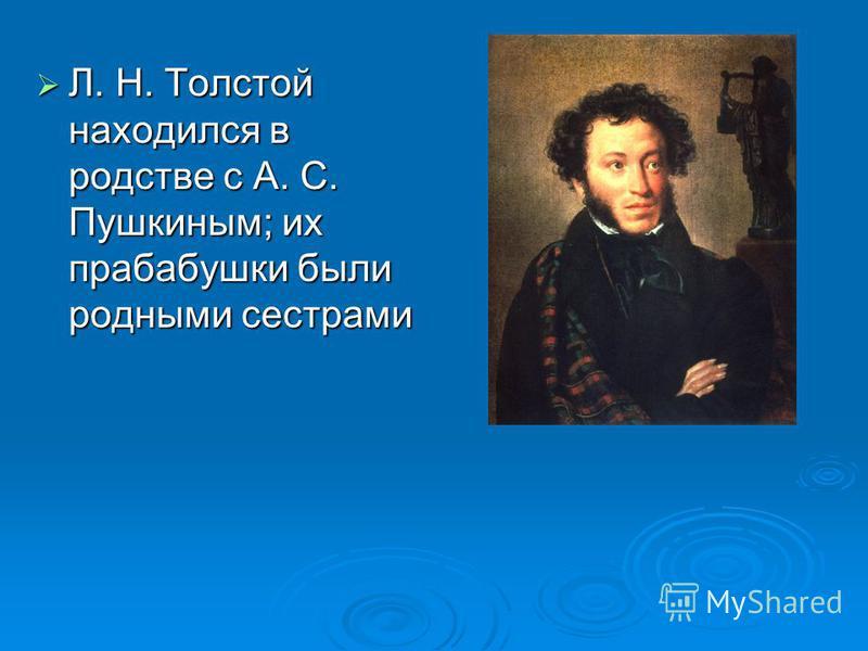 Л. Н. Толстой находился в родстве с А. С. Пушкиным; их прабабушки были родными сестрами Л. Н. Толстой находился в родстве с А. С. Пушкиным; их прабабушки были родными сестрами