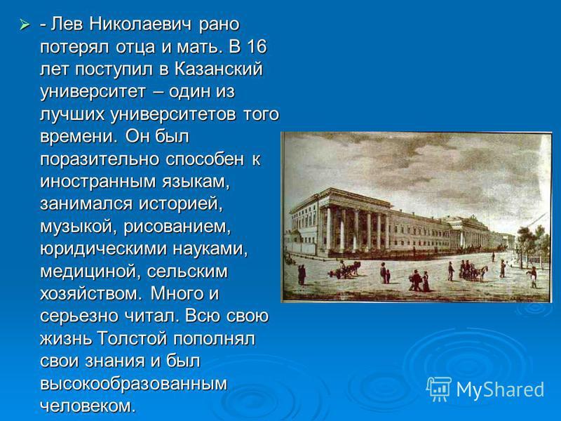 - Лев Николаевич рано потерял отца и мать. В 16 лет поступил в Казанский университет – один из лучших университетов того времени. Он был поразительно способен к иностранным языкам, занимался историей, музыкой, рисованием, юридическими науками, медици
