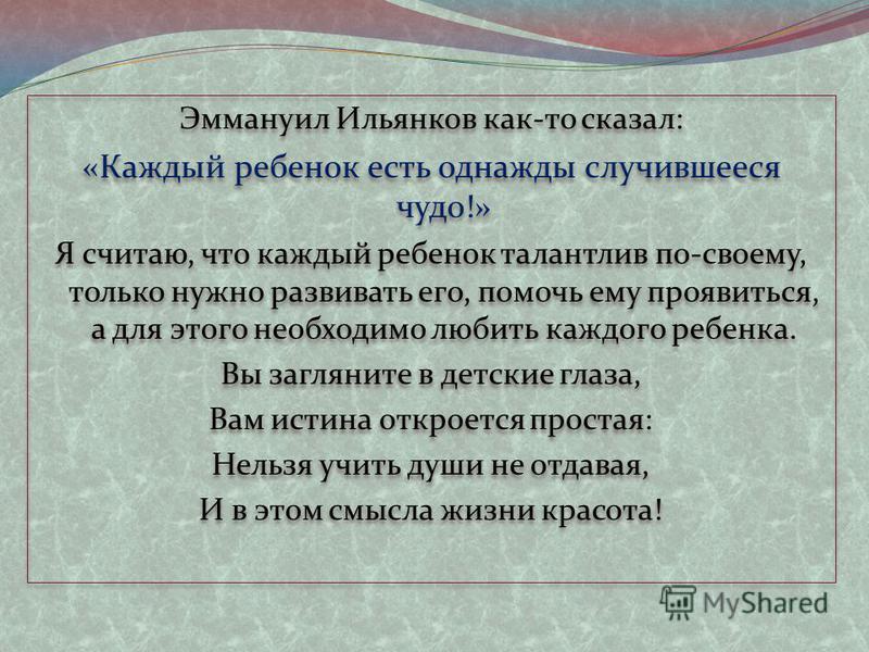 Эммануил Ильянков как-то сказал: «Каждый ребенок есть однажды случившееся чудо!» Я считаю, что каждый ребенок талантлив по-своему, только нужно развивать его, помочь ему проявиться, а для этого необходимо любить каждого ребенка. Вы загляните в детски