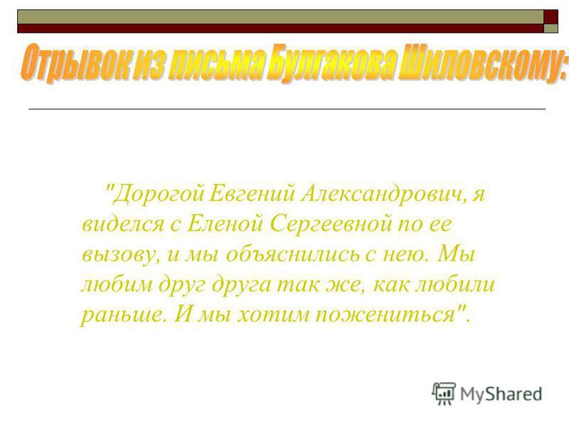 Дорогой Евгений Александрович, я виделся с Еленой Сергеевной по ее вызову, и мы объяснились с нею. Мы любим друг друга так же, как любили раньше. И мы хотим пожениться.