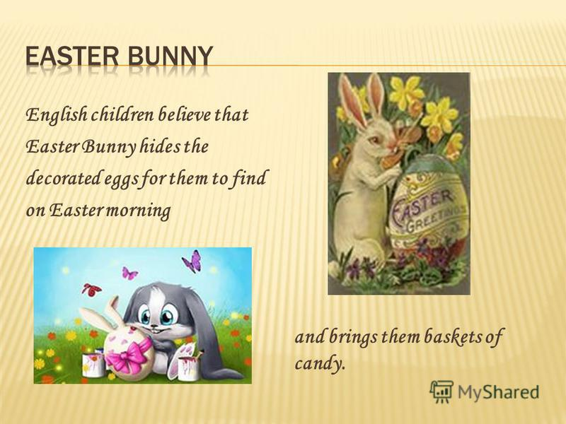 English children believe that Easter Bunny hides the decorated eggs for them to find on Easter morning and brings them baskets of candy.