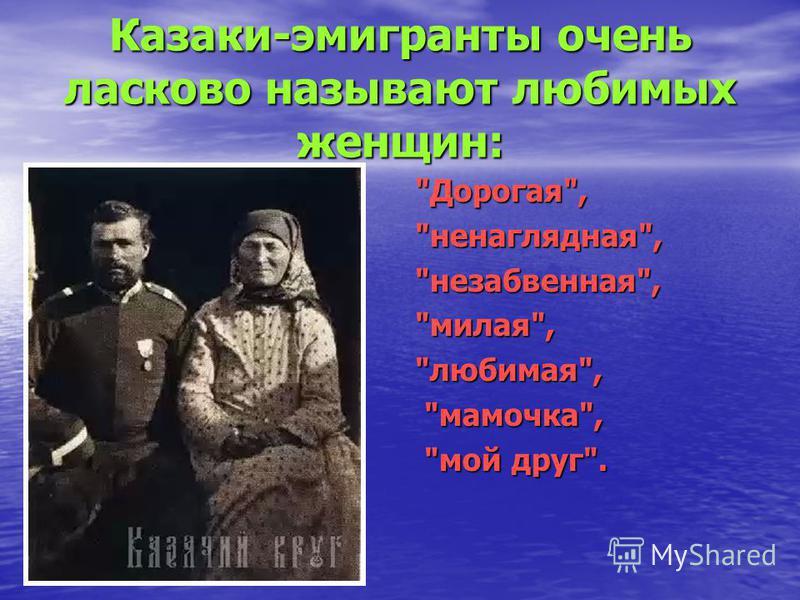 Казаки-эмигранты очень ласково называют любимых женщин: Дорогая,ненаглядная,незабвенная,милая,любимая, мамочка, мамочка, мой друг. мой друг.