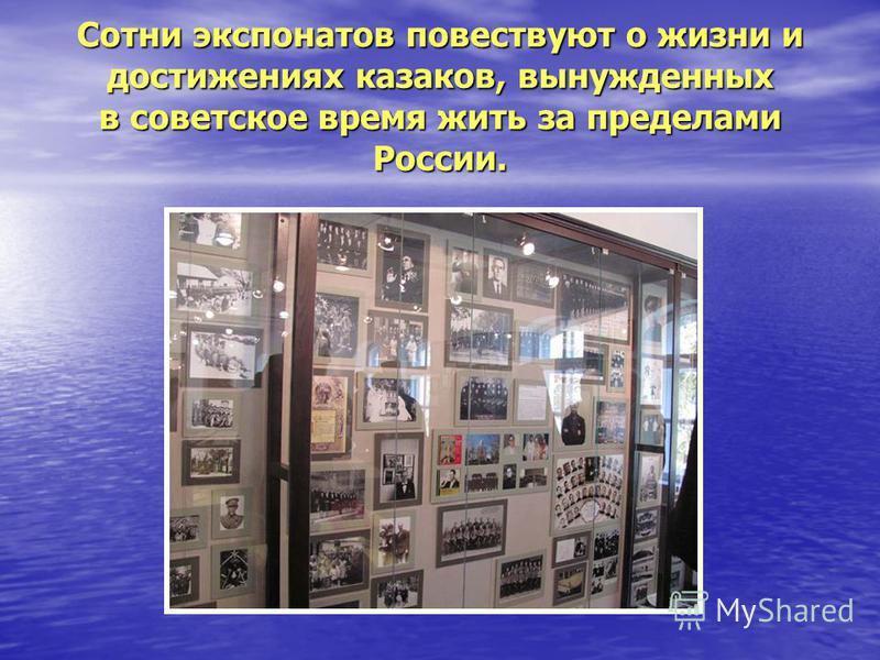 Сотни экспонатов повествуют о жизни и достижениях казаков, вынужденных в советское время жить за пределами России.