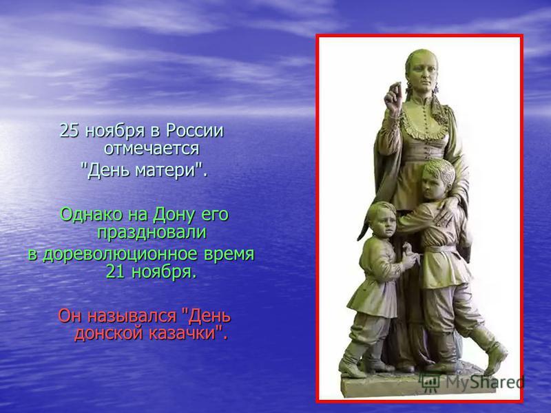 25 ноября в России отмечается День матери. День матери. Однако на Дону его праздновали Однако на Дону его праздновали в дореволюционное время 21 ноября. Он назывался День донской казачки. Он назывался День донской казачки.