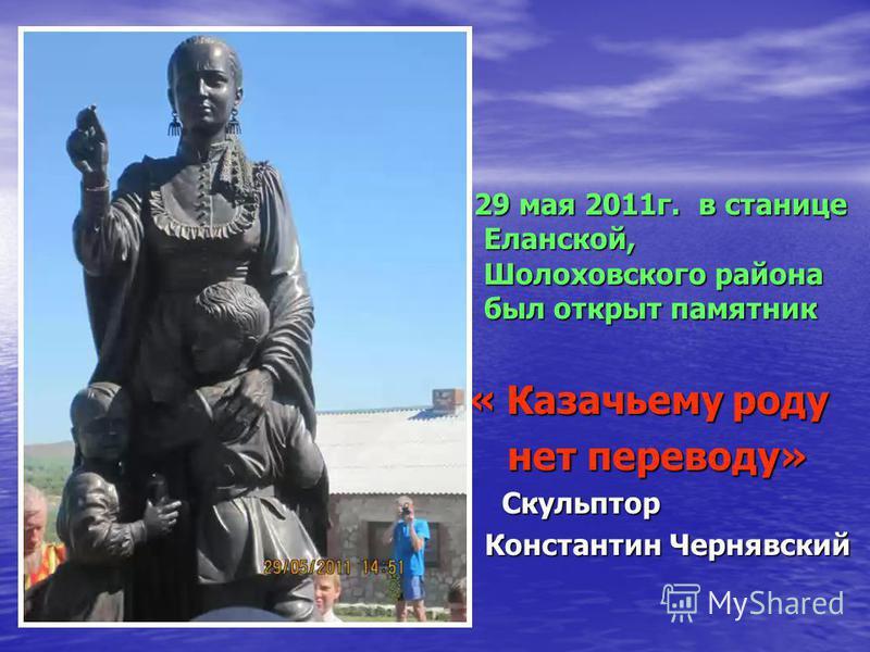 29 мая 2011 г. в станице Еланской, Шолоховского района был открыт памятник « Казачьему роду нет переводу» Скульптор Константин Чернявский