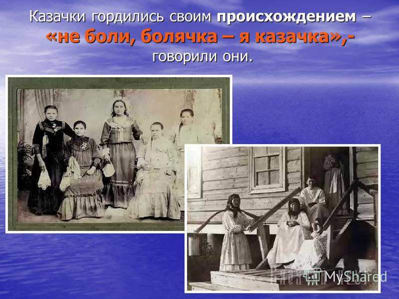 Казачки гордились своим происхождением – «не боли, болячка – я казачка»,- говорили они.