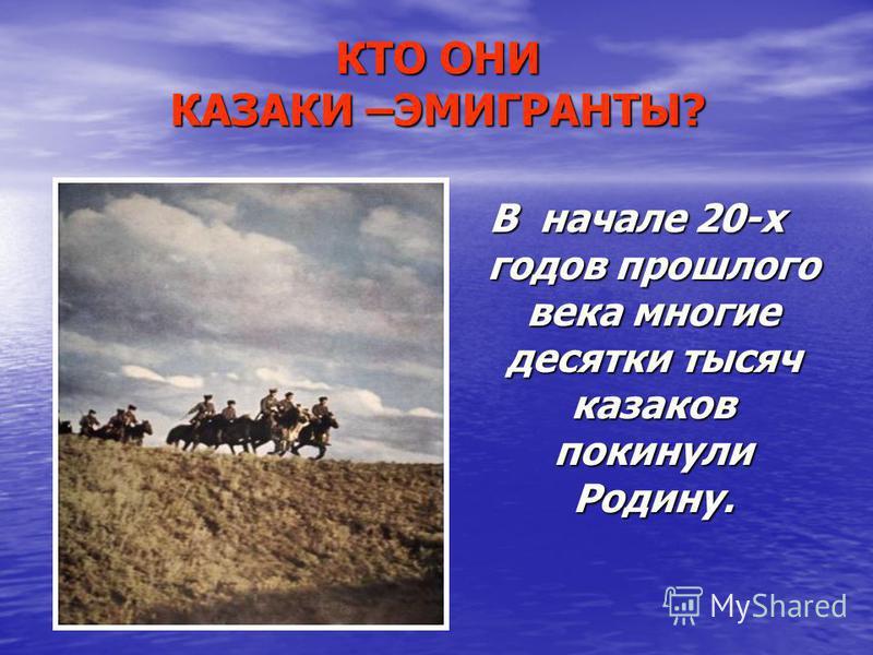 КТО ОНИ КАЗАКИ –ЭМИГРАНТЫ? В начале 20-х годов прошлого века многие десятки тысяч казаков покинули Родину.