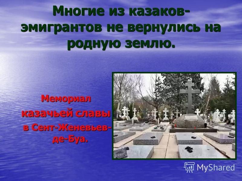 Многие из казаков- эмигрантов не вернулись на родную землю. Мемориал казачьей славы в Сент-Женевьев- де-Буа. в Сент-Женевьев- де-Буа.