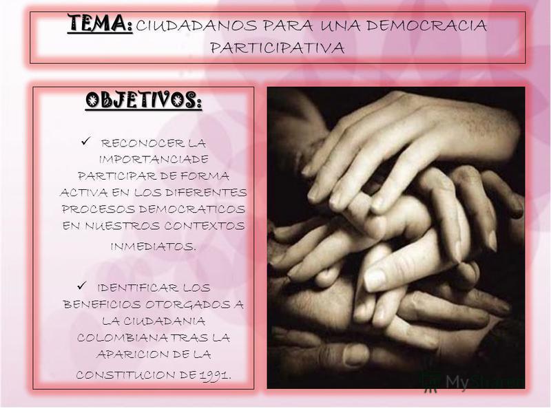 TEMA: TEMA: CIUDADANOS PARA UNA DEMOCRACIA PARTICIPATIVA OBJETIVOS: RECONOCER LA IMPORTANCIADE PARTICIPAR DE FORMA ACTIVA EN LOS DIFERENTES PROCESOS DEMOCRATICOS EN NUESTROS CONTEXTOS INMEDIATOS. IDENTIFICAR LOS BENEFICIOS OTORGADOS A LA CIUDADANIA C