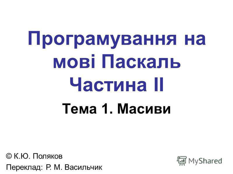 Програмування на мові Паскаль Частина II Тема 1. Масиви © К.Ю. Поляков Переклад: Р. М. Васильчик