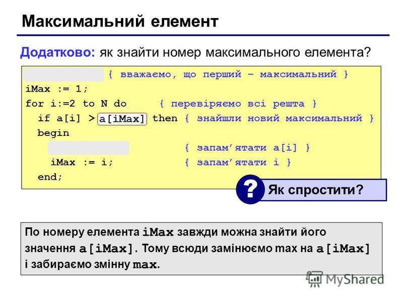 Максимальний елемент max := a[1]; { вважаємо, що перший – максимальний } iMax := 1; for i:=2 to N do { перевіряємо всі решта } if a[i] > max then { знайшли новий максимальний } begin max := a[i]; { запамятати a[i] } iMax := i; { запамятати i } end; Д