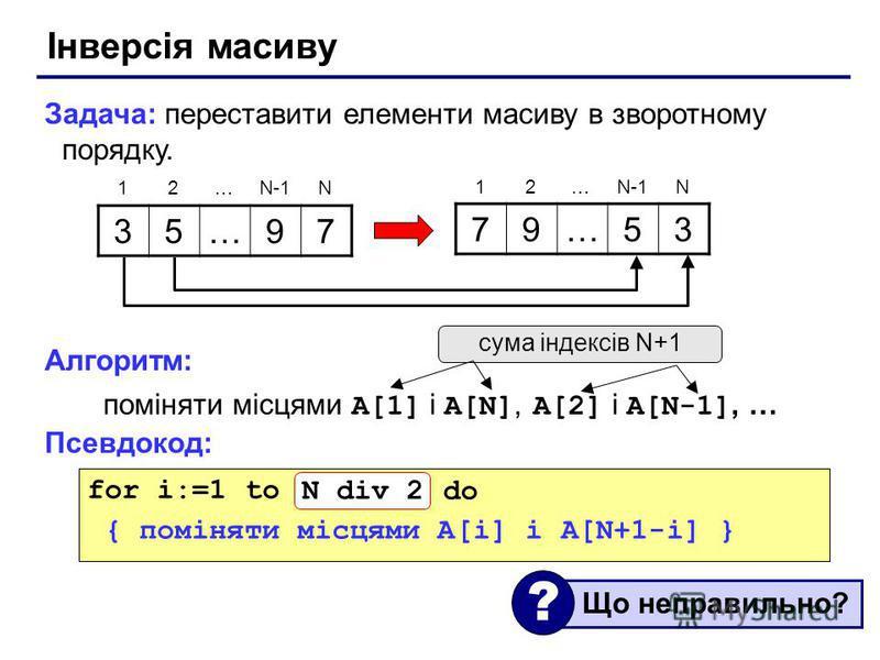 Інверсія масиву Задача: переставити елементи масиву в зворотному порядку. Алгоритм: поміняти місцями A[1] і A[N], A[2] і A[N-1], … Псевдокод: 35…97 79…53 12…N-1N 12… N for i:=1 to N do { поміняти місцями A[i] і A[N+1-i] } сума індексів N+1 Що неправи