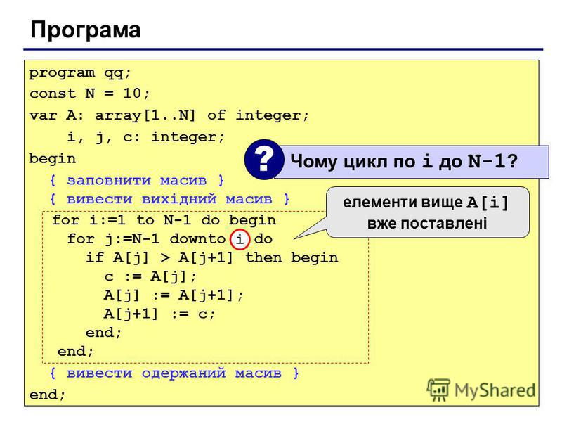 Програма program qq; const N = 10; var A: array[1..N] of integer; i, j, c: integer; begin { заповнити масив } { вивести вихідний масив } for i:=1 to N-1 do begin for j:=N-1 downto i do if A[j] > A[j+1] then begin с := A[j]; A[j] := A[j+1]; A[j+1] :=