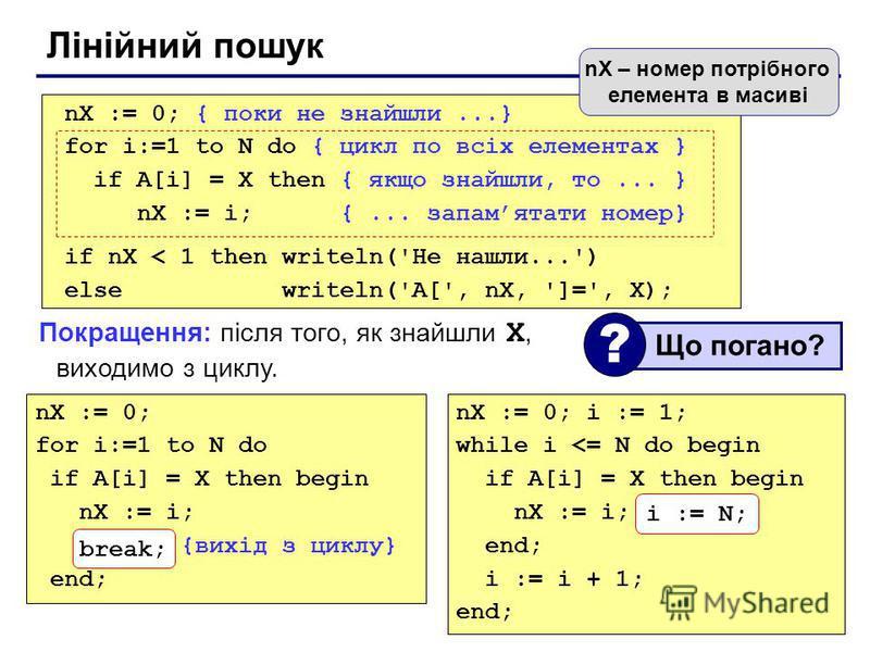 Лінійний пошук nX := 0; for i:=1 to N do if A[i] = X then begin nX := i; break; {вихід з циклу} end; nX := 0; { поки не знайшли...} for i:=1 to N do { цикл по всіх елементах } if A[i] = X then { якщо знайшли, то... } nX := i; {... запамятати номер} i