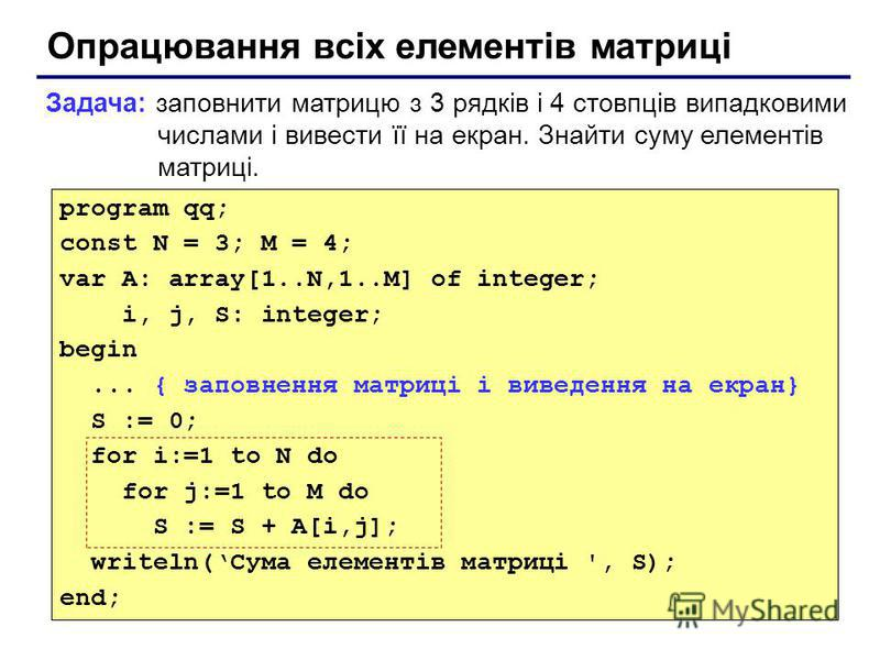 Опрацювання всіх елементів матриці Задача: заповнити матрицю з 3 рядків і 4 стовпців випадковими числами і вивести її на екран. Знайти суму елементів матриці. program qq; const N = 3; M = 4; var A: array[1..N,1..M] of integer; i, j, S: integer; begin