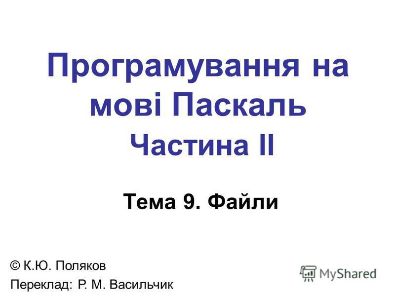 Програмування на мові Паскаль Частина II Тема 9. Файли © К.Ю. Поляков Переклад: Р. М. Васильчик