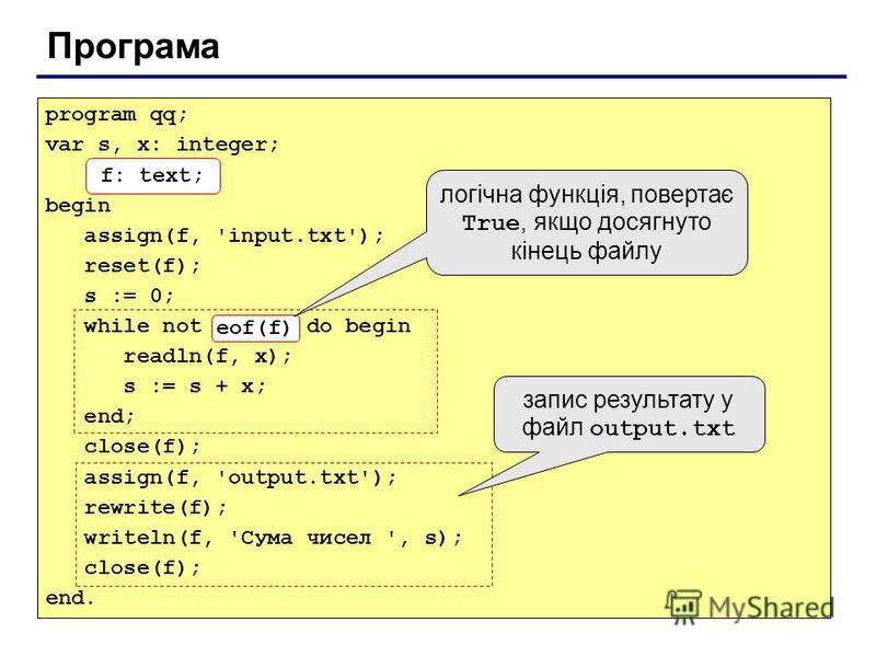 Програма program qq; var s, x: integer; f: text; begin assign(f, 'input.txt'); reset(f); s := 0; while not eof(f) do begin readln(f, x); s := s + x; end; close(f); assign(f, 'output.txt'); rewrite(f); writeln(f, 'Сума чисел ', s); close(f); end. f: t