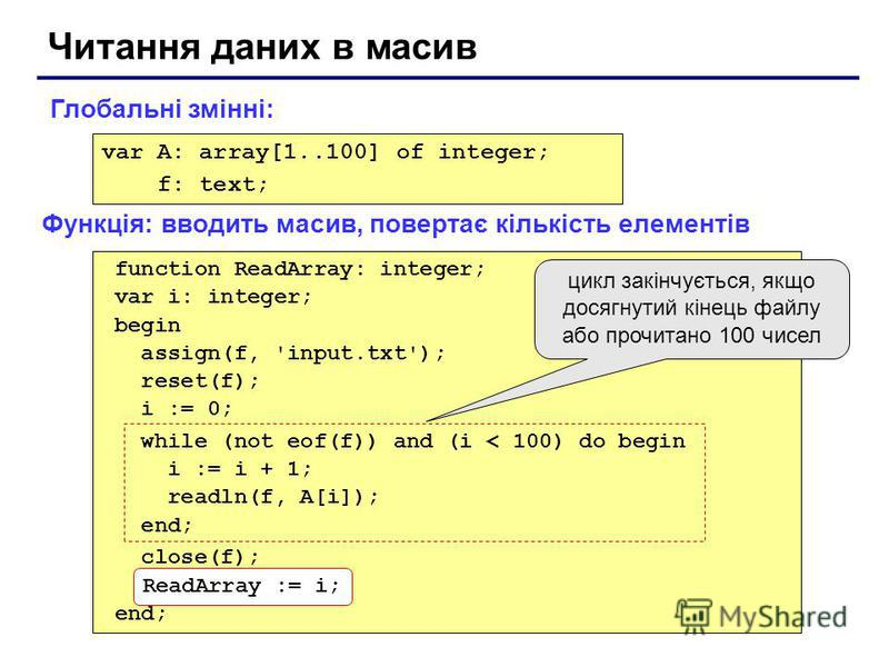 Читання даних в масив var A: array[1..100] of integer; f: text; function ReadArray: integer; var i: integer; begin assign(f, 'input.txt'); reset(f); i := 0; while (not eof(f)) and (i < 100) do begin i := i + 1; readln(f, A[i]); end; close(f); ReadArr