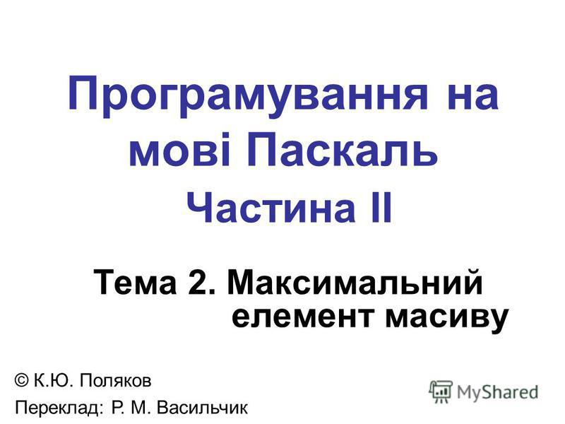 Програмування на мові Паскаль Частина II Тема 2. Максимальний елемент масиву © К.Ю. Поляков Переклад: Р. М. Васильчик