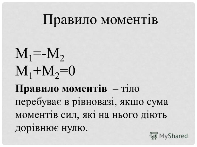 Правило моментів М 1 =-М 2 М 1 +М 2 =0 Правило моментів – тіло перебуває в рівновазі, якщо сума моментів сил, які на нього діють дорівнює нулю.