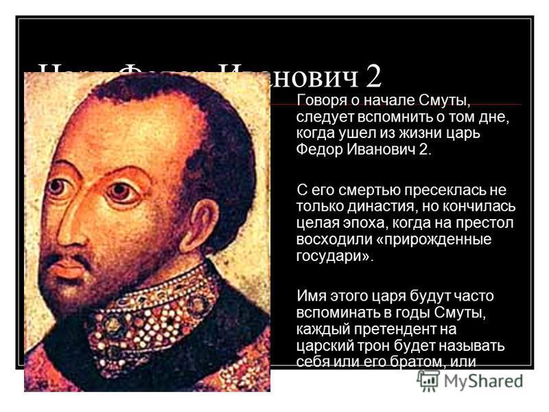 Царь Федор Иванович 2 Говоря о начале Смуты, следует вспомнить о том дне, когда ушел из жизни царь Федор Иванович 2. С его смертью пресеклась не только династия, но кончилась целая эпоха, когда на престол восходили «прирожденные государи». Имя этого