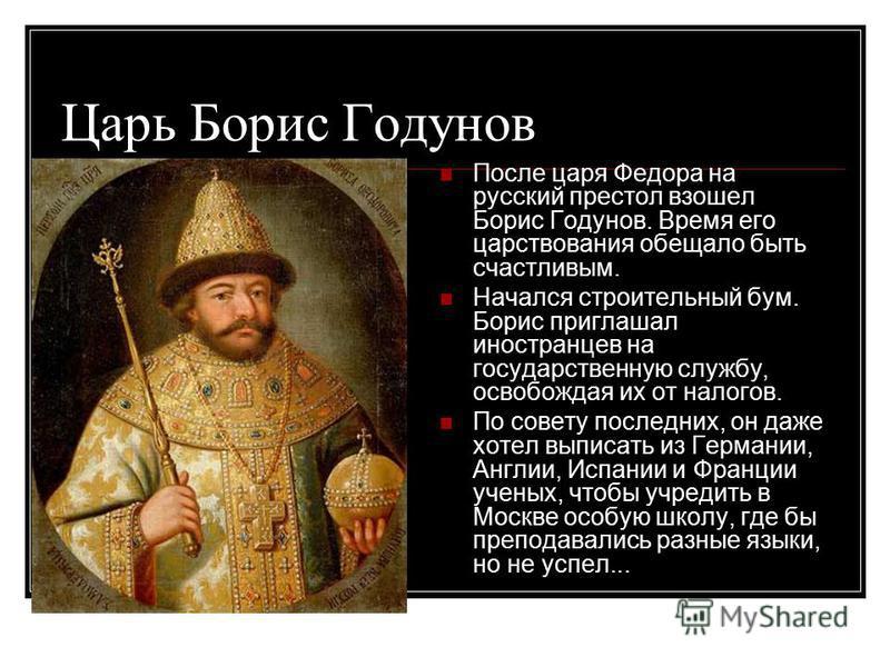 Царь Борис Годунов После царя Федора на русский престол взошел Борис Годунов. Время его царствования обещало быть счастливым. Начался строительный бум. Борис приглашал иностранцев на государственную службу, освобождая их от налогов. По совету последн