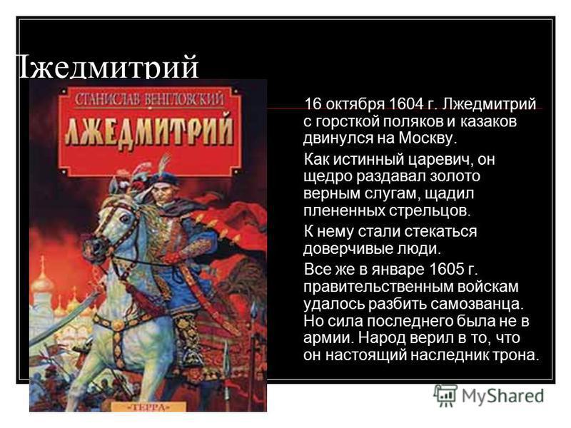 Лжедмитрий 16 октября 1604 г. Лжедмитрий с горсткой поляков и казаков двинулся на Москву. Как истинный царевич, он щедро раздавал золото верным слугам, щадил плененных стрельцов. К нему стали стекаться доверчивые люди. Все же в январе 1605 г. правите