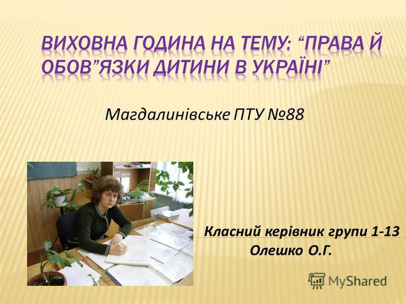 Магдалинівське ПТУ 88 Класний керівник групи 1-13 Олешко О.Г.
