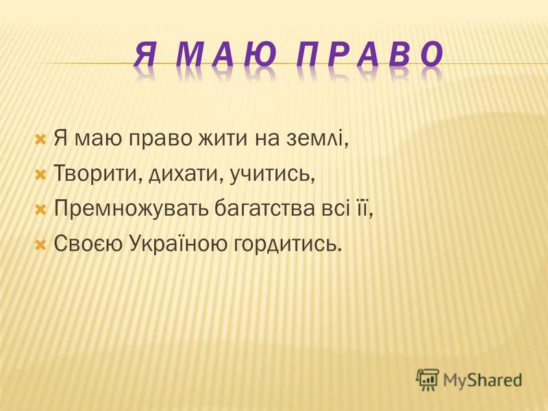 Я маю право жити на землі, Творити, дихати, учитись, Премножувать багатства всі її, Своєю Україною гордитись.