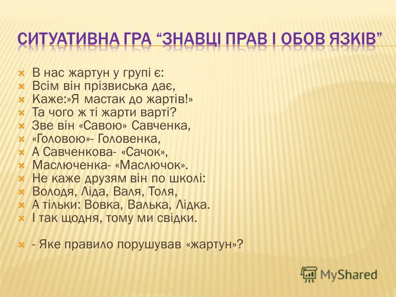 В нас жартун у групі є: Всім він прізвиська дає, Каже:»Я мастак до жартів!» Та чого ж ті жарти варті? Зве він «Савою» Савченка, «Головою»- Головенка, А Савченкова- «Сачок», Маслюченка- «Маслючок». Не каже друзям він по школі: Володя, Ліда, Валя, Толя