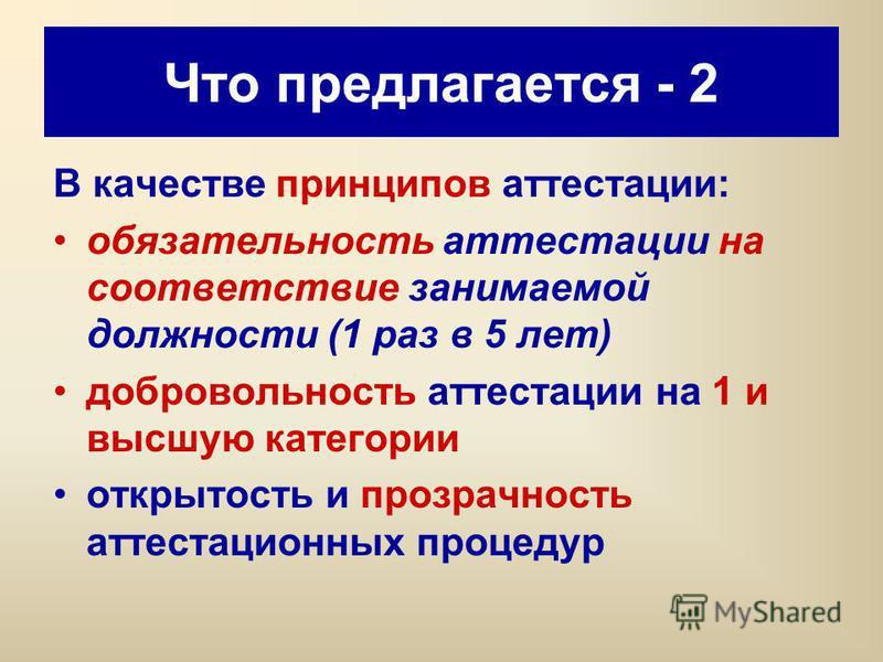 Что предлагается - 2 В качестве принципов аттестации: обязательность аттестации на соответствие занимаемой должности (1 раз в 5 лет) добровольность аттестации на 1 и высшую категории открытость и прозрачность аттестационных процедур