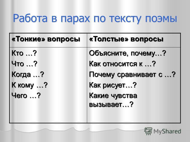 Работа в парах по тексту поэмы «Тонкие» вопросы «Толстые» вопросы Кто …? Что …? Когда …? К кому …? Чего …? Объясните, почему…? Как относится к …? Почему сравнивает с …? Как рисует…? Какие чувства вызывает…?