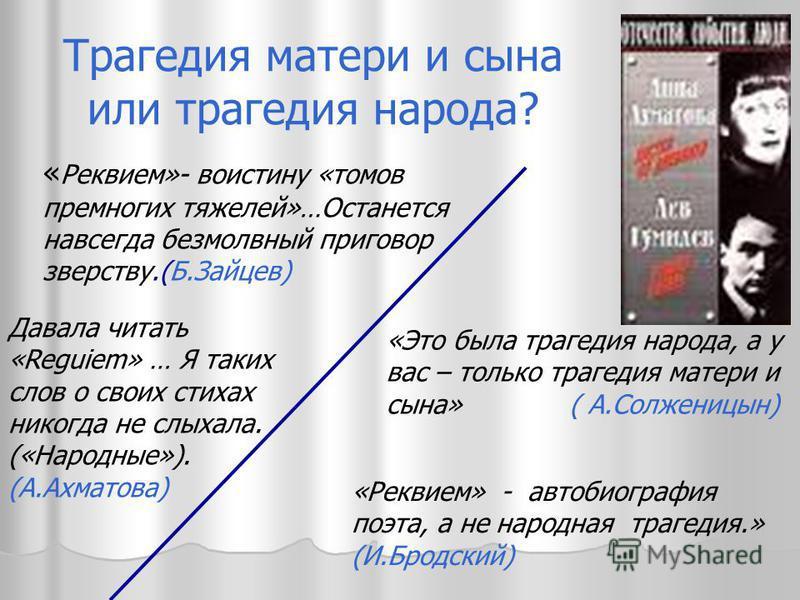 « Реквием»- воистину «томов премногих тяжелей»…Останется навсегда безмолвный приговор зверству.(Б.Зайцев) «Это была трагедия народа, а у вас – только трагедия матери и сына» ( А.Солженицын) Трагедия матери и сына или трагедия народа? Давала читать «R