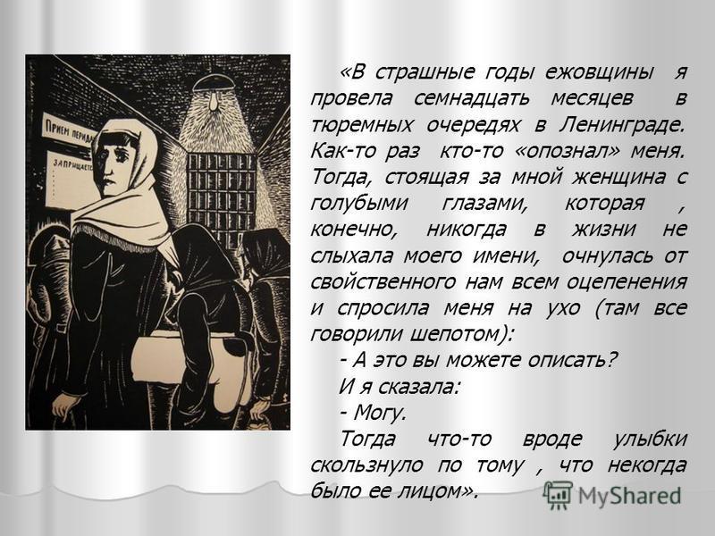 «В страшные годы ежовщины я провела семнадцать месяцев в тюремных очередях в Ленинграде. Как-то раз кто-то «опознал» меня. Тогда, стоящая за мной женщина с голубыми глазами, которая, конечно, никогда в жизни не слыхала моего имени, очнулась от свойст