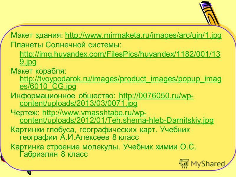 Макет здания: http://www.mirmaketa.ru/images/arc/ujn/1.jpghttp://www.mirmaketa.ru/images/arc/ujn/1. jpg Планеты Солнечной системы: http://img.huyandex.com/FilesPics/huyandex/1182/001/13 9. jpg Макет корабля: http://tvoypodarok.ru/images/product_image