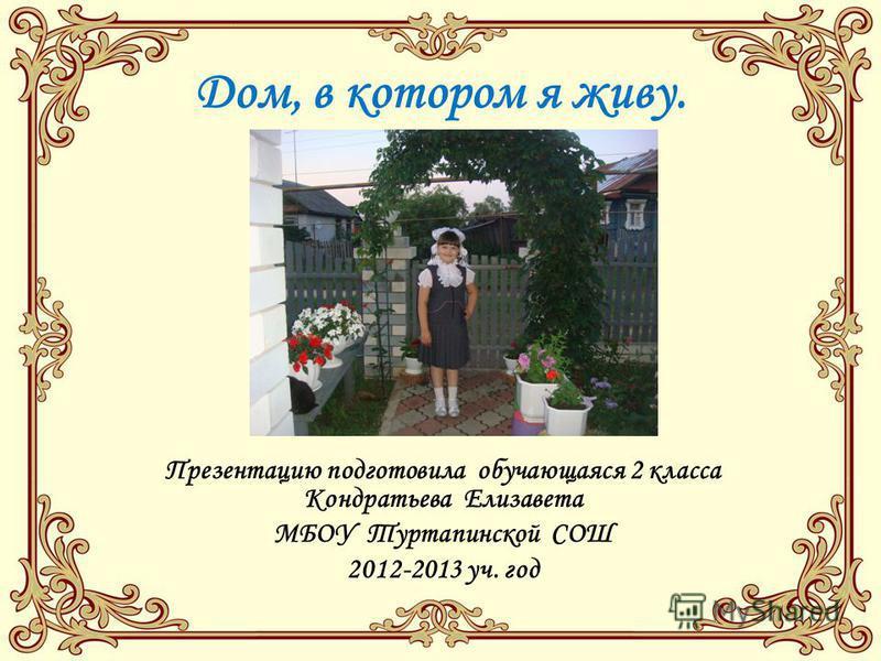 Дом, в котором я живу. Презентацию подготовила обучающаяся 2 класса Кондратьева Елизавета МБОУ Туртапинской СОШ 2012-2013 уч. год