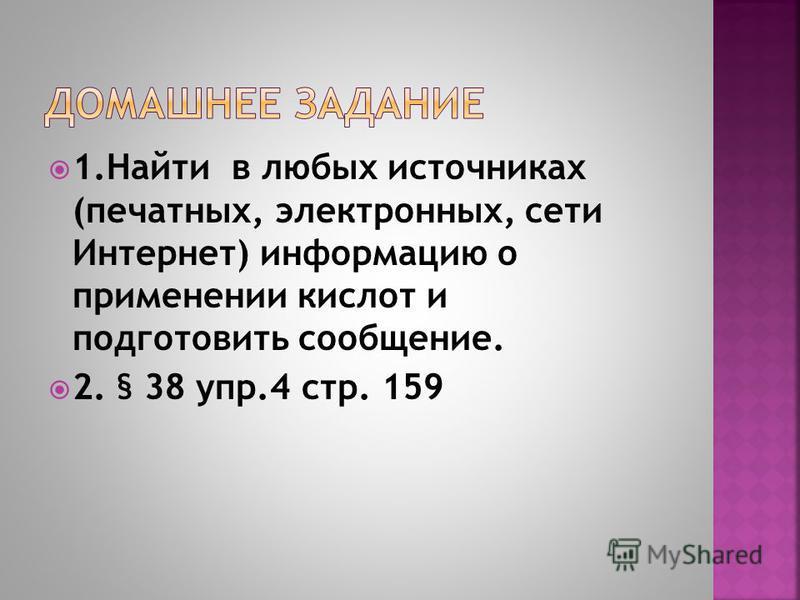 1. Найти в любых источниках (печатных, электронных, сети Интернет) информацию о применении кислот и подготовить сообщение. 2. § 38 упр.4 стр. 159