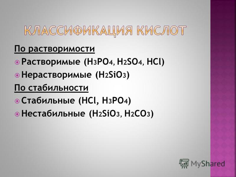 По растворимости Растворимые (H 3 PO 4, H 2 SO 4, HCl) Нерастворимые (H 2 SiO 3 ) По стабильности Стабильные (HCl, H 3 PO 4 ) Нестабильные (H 2 SiO 3, H 2 CO 3 )