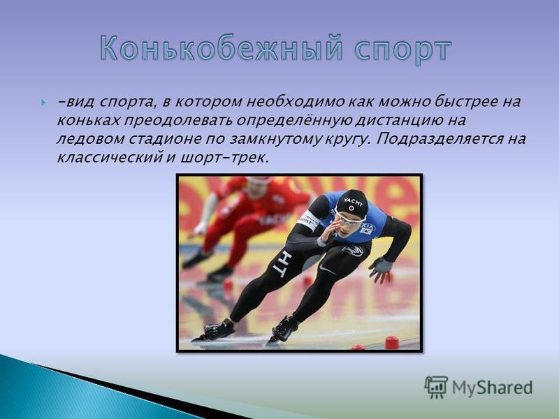 -вид спорта, в котором необходимо как можно быстрее на коньках преодолевать определённую дистанцию на ледовом стадионе по замкнутому кругу. Подразделяется на классический и шорт-трек.