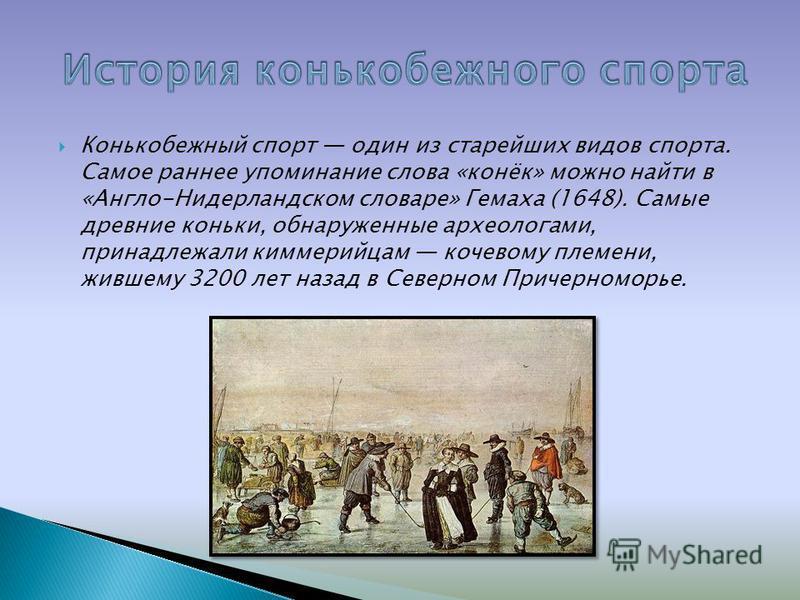 Конькобежный спорт один из старейших видов спорта. Самое раннее упоминание слова «конёк» можно найти в «Англо-Нидерландском словаре» Гемаха (1648). Самые древние коньки, обнаруженные археологами, принадлежали киммерийцам кочевому племени, жившему 320