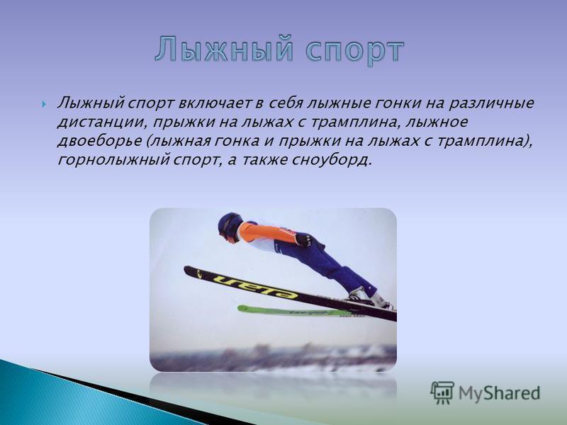 Лыжный спорт включает в себя лыжные гонки на различные дистанции, прыжки на лыжах с трамплина, лыжное двоеборье (лыжная гонка и прыжки на лыжах с трамплина), горнолыжный спорт, а также сноуборд.