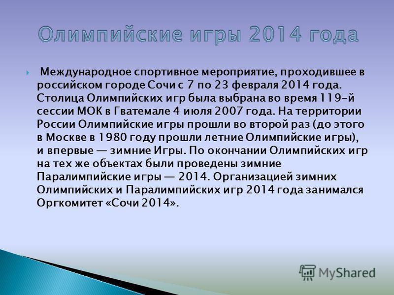 Международное спортивное мероприятие, проходившее в российском городе Сочи с 7 по 23 февраля 2014 года. Столица Олимпийских игр была выбрана во время 119-й сессии МОК в Гватемале 4 июля 2007 года. На территории России Олимпийские игры прошли во второ