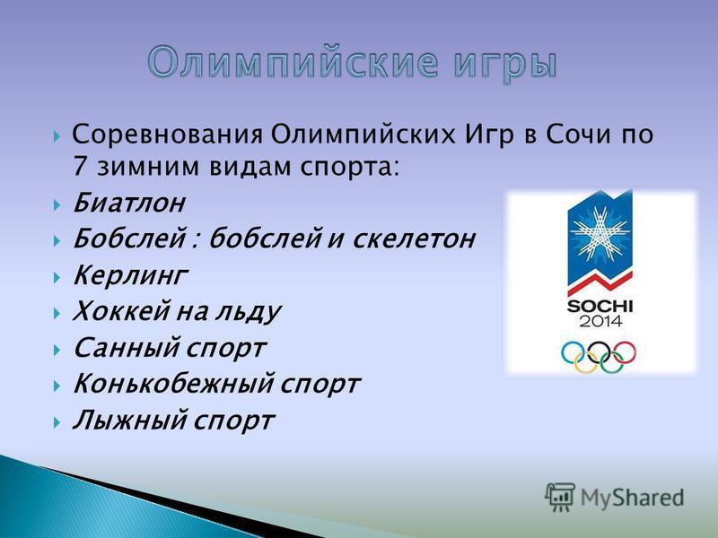Соревнования Олимпийских Игр в Сочи по 7 зимним видам спорта: Биатлон Бобслей : бобслей и скелетон Керлинг Хоккей на льду Санный спорт Конькобежный спорт Лыжный спорт